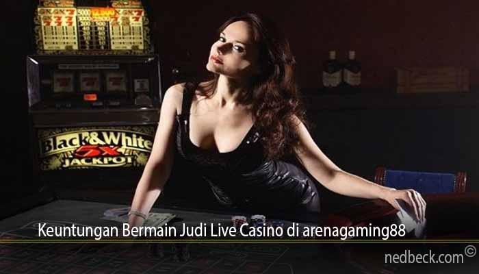 Keuntungan Bermain Judi Live Casino di arenagaming88